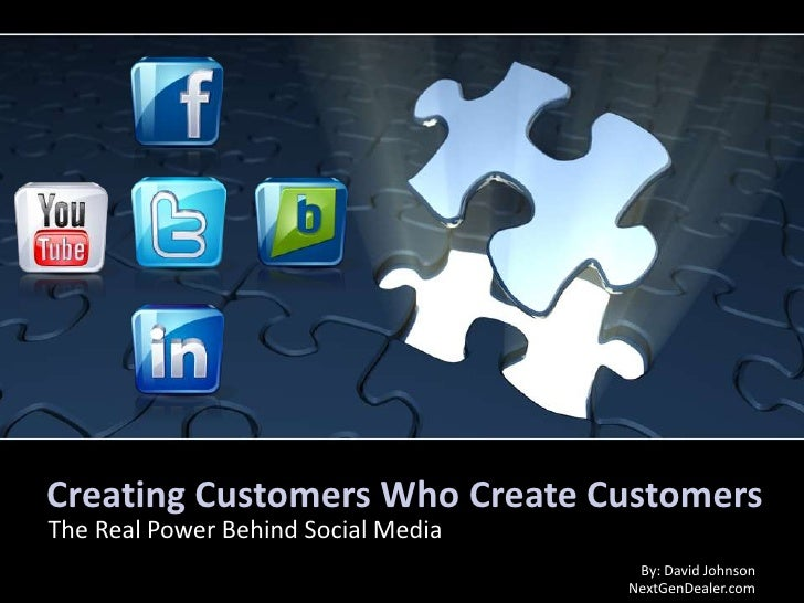 Creating Customers Who Create Customers<br />The Real Power Behind Social Media<br />By: David Johnson NextGenDealer.com<b...