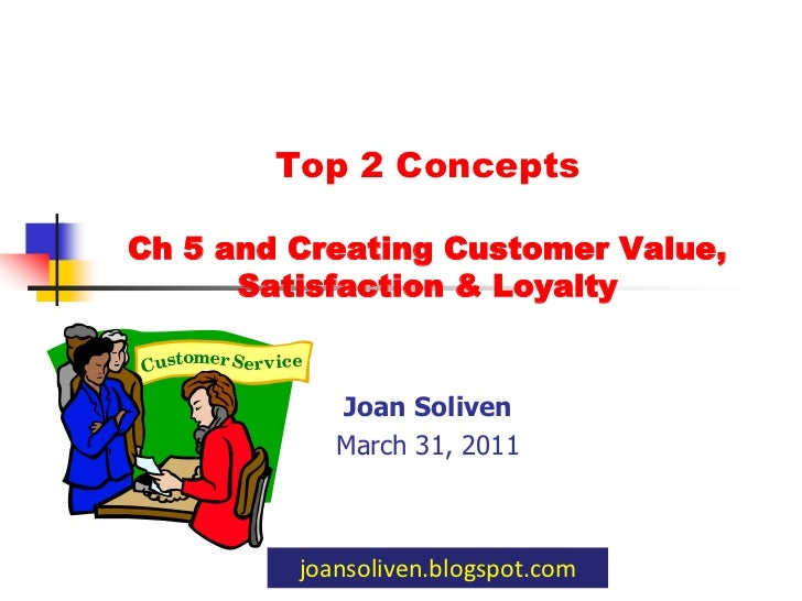 Top 2 Concepts Ch 5 and Creating Customer Value, Satisfaction & Loyalty <br />Joan Soliven<br />March 31, 2011<br />