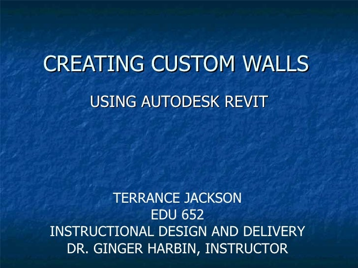 CREATING CUSTOM WALLS USING AUTODESK REVIT TERRANCE JACKSON EDU 652 INSTRUCTIONAL DESIGN AND DELIVERY DR. GINGER HARBIN, I...