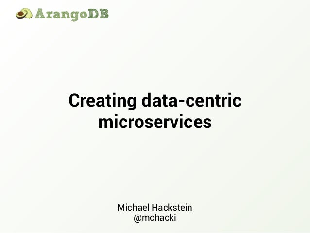 Creating data-centric microservices Michael Hackstein @mchacki