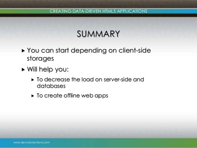 www.devconnections.com CREATING DATA-DRIVEN HTML5 APPLICATIONS SUMMARY  You can start depending on client-side storages ...
