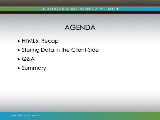 www.devconnections.com CREATING DATA-DRIVEN HTML5 APPLICATIONS AGENDA  HTML5: Recap  Storing Data in the Client-Side  Q...