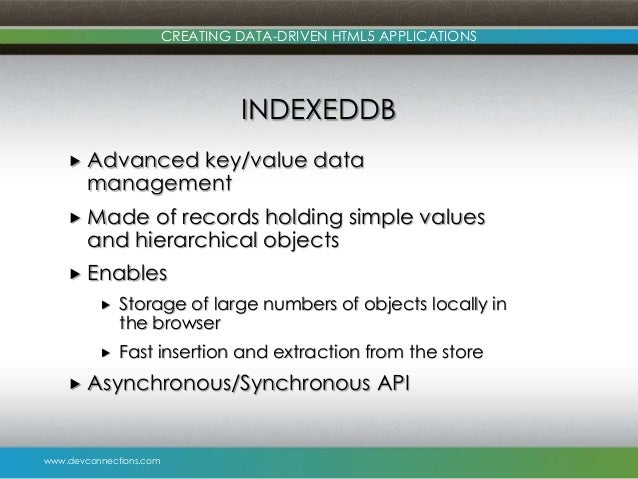 www.devconnections.com CREATING DATA-DRIVEN HTML5 APPLICATIONS INDEXEDDB  Advanced key/value data management  Made of re...