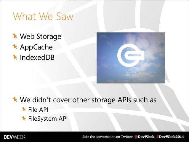 What We Saw Web Storage AppCache IndexedDB We didn't cover other storage APIs such as File API FileSystem API