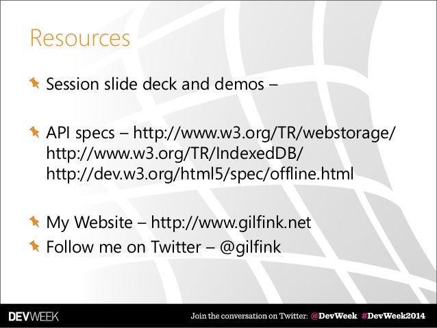 Resources Session slide deck and demos – API specs – http://www.w3.org/TR/webstorage/ http://www.w3.org/TR/IndexedDB/ http...