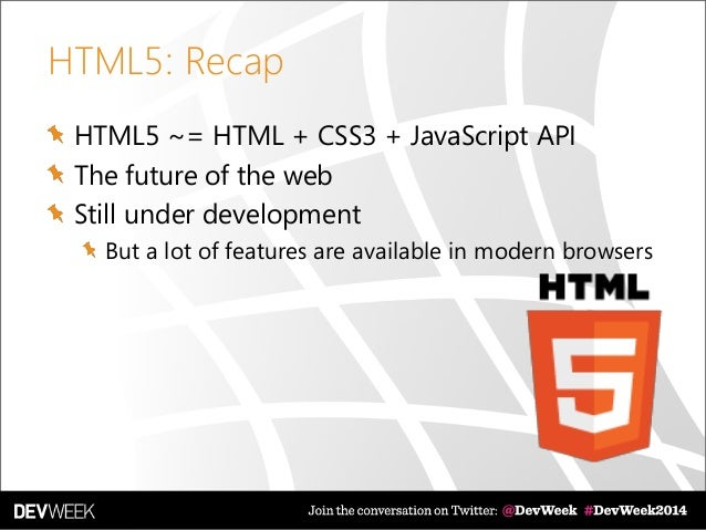 HTML5: Recap HTML5 ~= HTML + CSS3 + JavaScript API The future of the web Still under development But a lot of features are...