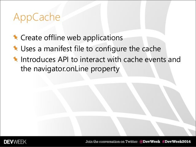 AppCache Create offline web applications Uses a manifest file to configure the cache Introduces API to interact with cache...