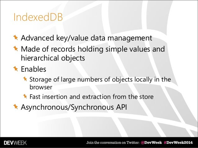 IndexedDB Advanced key/value data management Made of records holding simple values and hierarchical objects Enables Storag...
