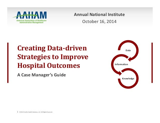 Annual National Institute  Creating Data‐driven  Strategies to Improve  Hospital Outcomes  A Case Manager's Guide  1 ©2014...