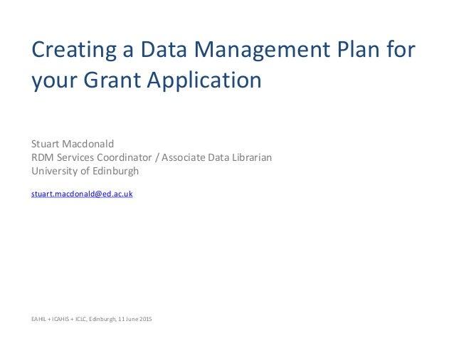 Creating a Data Management Plan for your Grant Application Stuart Macdonald RDM Services Coordinator / Associate Data Libr...