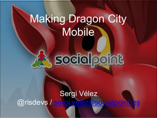 Making Dragon City Mobile  Sergi Vélez @risdevs / sergi.velez@socialpoint.es