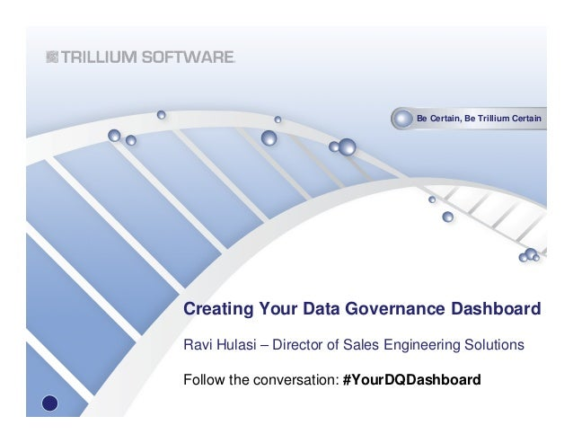 Be Certain, Be Trillium CertainCreating Your Data Governance DashboardRavi Hulasi – Director of Sales Engineering Solution...