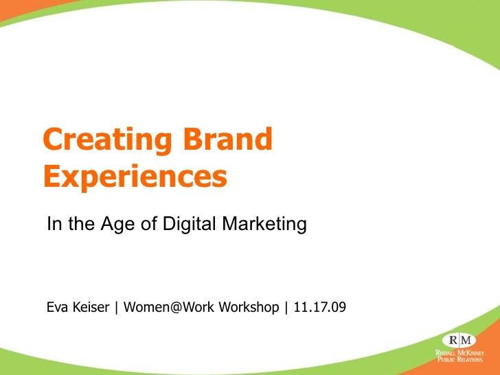 Creating Brand Experiences Eva Keiser | Women@Work Workshop | 11.17.09 In the Age of Digital Marketing
