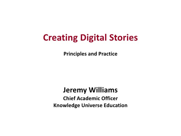 Creating Digital StoriesPrinciples and PracticeJeremy WilliamsChief Academic Officer<br />Knowledge Universe Education<br />