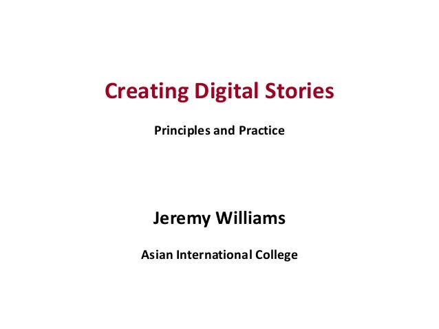 1 Creating Digital Stories Principles and Practice Jeremy Williams Asian International College