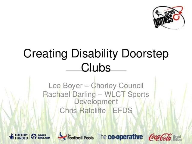 Creating Disability DoorstepClubsLee Boyer – Chorley CouncilRachael Darling – WLCT SportsDevelopmentChris Ratcliffe - EFDS