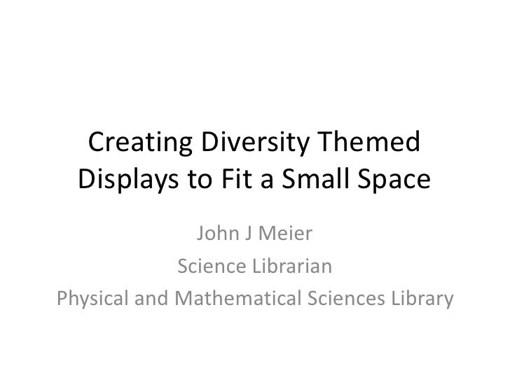 Creating Diversity Themed   Displays to Fit a Small Space                John J Meier              Science Librarian Physi...