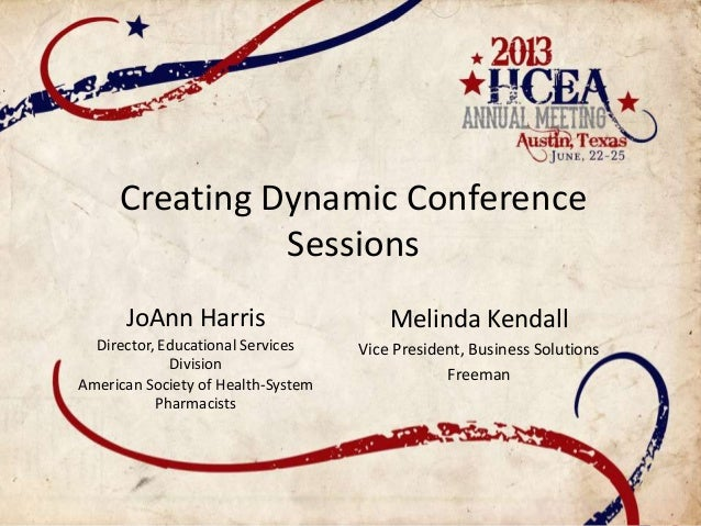 Creating Dynamic ConferenceSessionsJoAnn HarrisDirector, Educational ServicesDivisionAmerican Society of Health-SystemPhar...