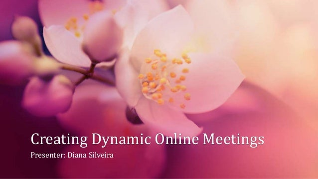 Creating Dynamic Online Meetings Presenter: Diana Silveira