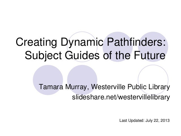 Creating Dynamic Pathfinders: Subject Guides of the Future Tamara Murray, Westerville Public Library slideshare.net/wester...