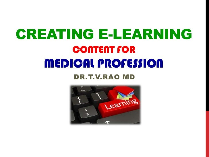 CREATING E-LEARNING       CONTENT FOR   MEDICAL PROFESSION       DR.T.V.RAO MD