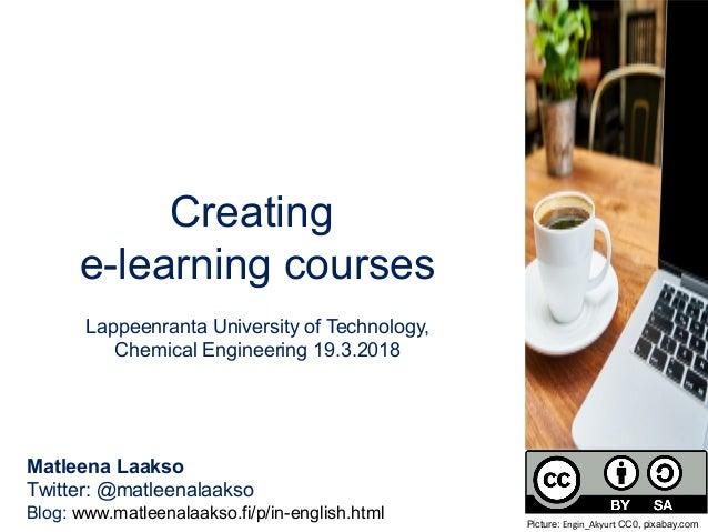 Creating e-learning courses Lappeenranta University of Technology, Chemical Engineering 19.3.2018 Matleena Laakso Twitter:...