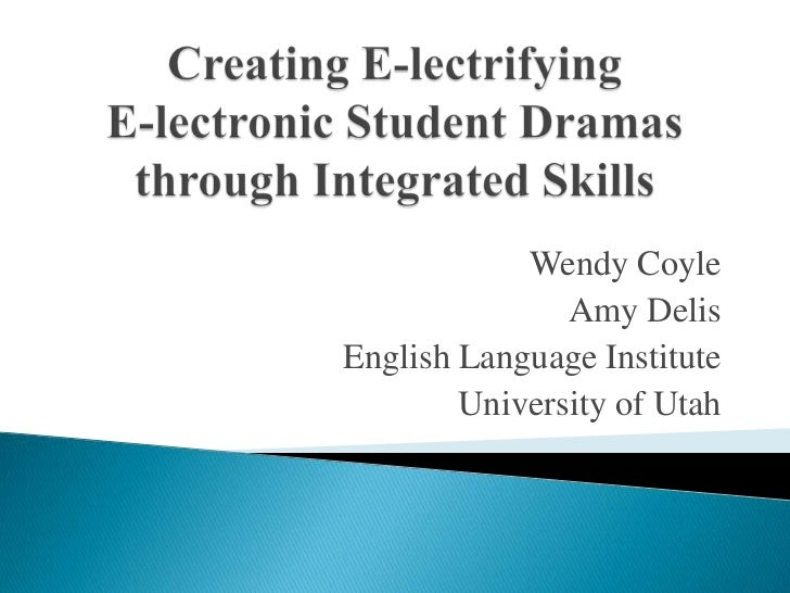 Creating E-lectrifyingE-lectronic Student Dramas through Integrated Skills<br />Wendy Coyle<br />Amy Delis<br />English La...