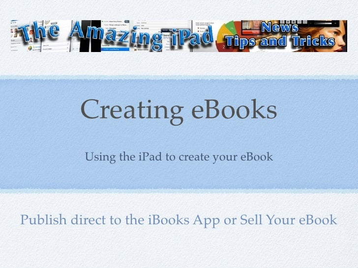 Creating eBooks          Using the iPad to create your eBookPublish direct to the iBooks App or Sell Your eBook