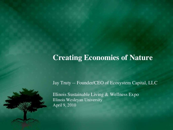 Creating Economies of Nature<br />Jay Truty -- Founder/CEO of Ecosystem Capital, LLC<br />Illinois Sustainable Living & We...