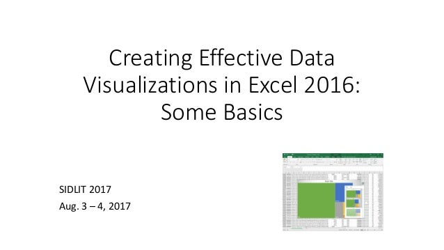 Creating Effective Data Visualizations in Excel 2016: Some Basics SIDLIT 2017 Aug. 3 – 4, 2017