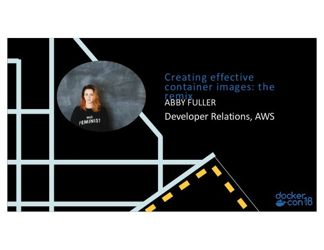 ABBY FULLER Developer Relations, AWS Creating effective container images: the remix