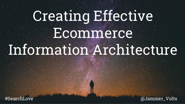 Creating Effective Ecommerce Information Architecture @Jammer_Volts#SearchLove