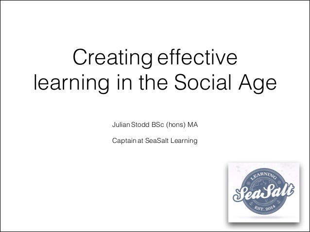 Creating effective learning in the Social Age Julian Stodd BSc (hons) MA ! Captain at SeaSalt Learning