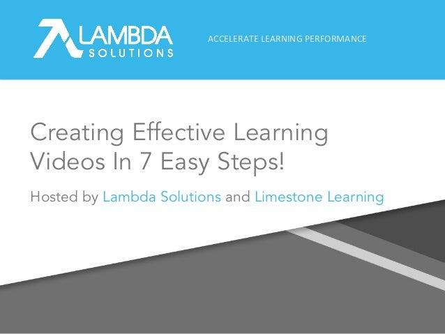 ACCELERATE LEARNING PERFORMANCE Creating Effective Learning Videos In 7 Easy Steps! Hosted by Lambda Solutions and Limesto...