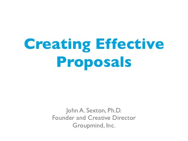 Creating Effective    Proposals       John A. Sexton, Ph.D.   Founder and Creative Director         Groupmind, Inc.