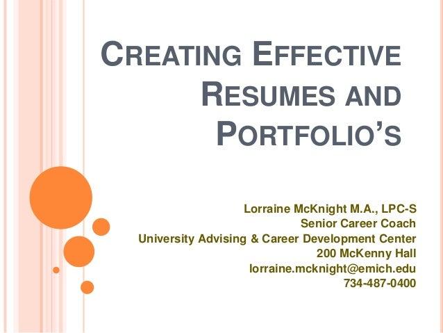 CREATING EFFECTIVE RESUMES AND PORTFOLIO'S Lorraine McKnight M.A., LPC-S Senior Career Coach University Advising & Career ...