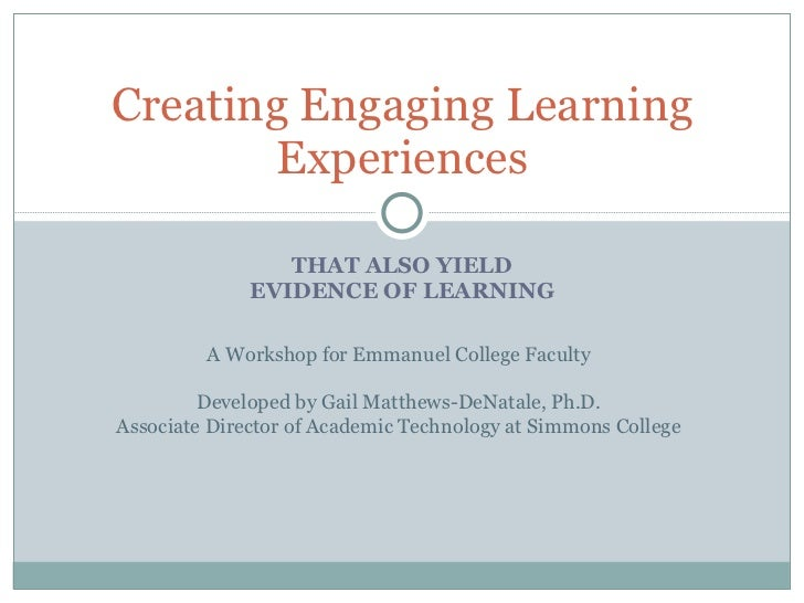 THAT ALSO YIELD EVIDENCE OF LEARNING Creating Engaging Learning Experiences A Workshop for Emmanuel College Faculty Develo...