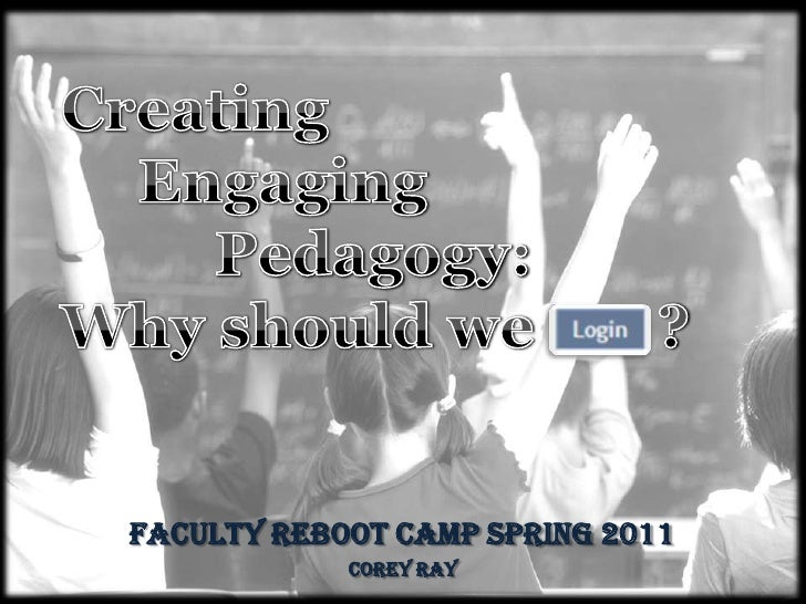 Creating <br />Engaging <br />          Pedagogy:<br />Why should we        ?<br />Faculty Reboot Camp Spring 2011<br />Co...