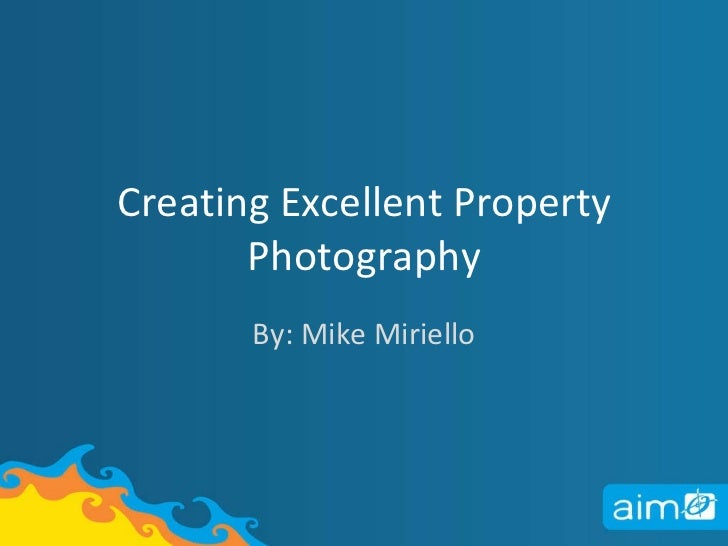 Creating Excellent Property Photography By: Mike Miriello