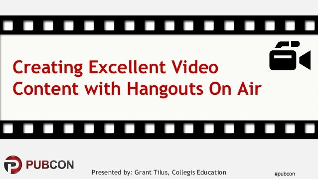 #pubconPresented by: Grant Tilus, Collegis Education Creating Excellent Video Content with Hangouts On Air