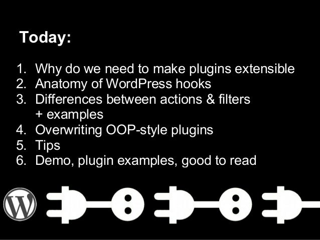 Today:1. Why do we need to make plugins extensible2. Anatomy of WordPress hooks3. Differences between actions & filters+ e...
