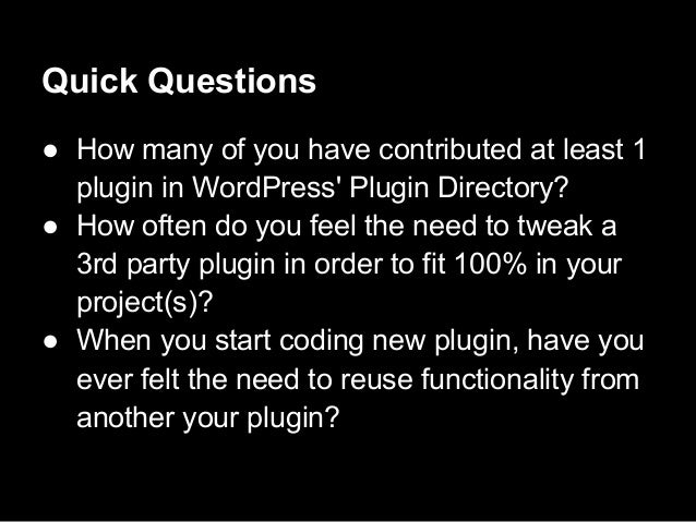 Quick Questions● How many of you have contributed at least 1plugin in WordPress Plugin Directory?● How often do you feel t...