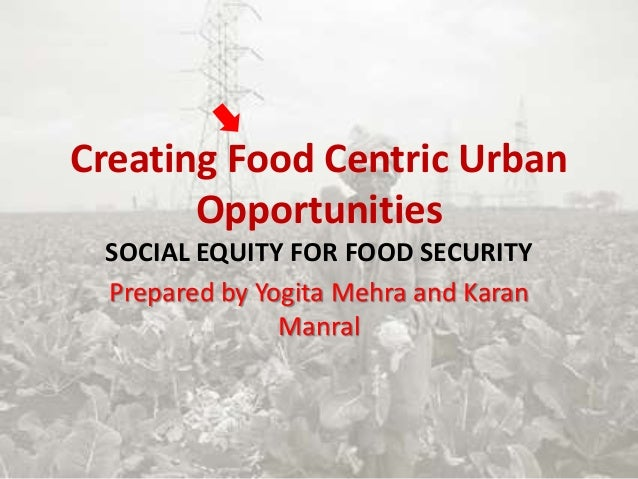 Creating Food Centric Urban Opportunities SOCIAL EQUITY FOR FOOD SECURITY Prepared by Yogita Mehra and Karan Manral