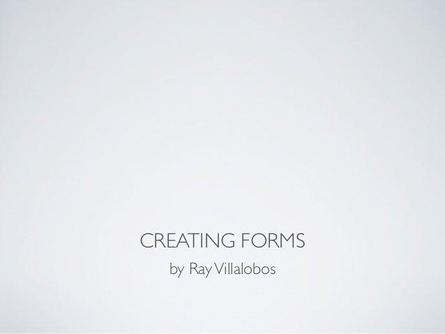 CREATING FORMS  by Ray Villalobos
