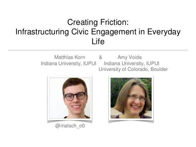 Creating Friction: Infrastructuring Civic Engagement in Everyday Life Matthias Korn & Amy Voida Indiana University, IUPUI ...