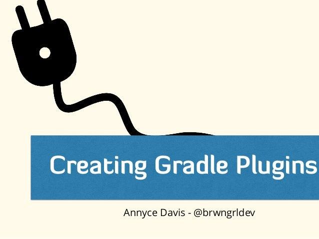 Creating Gradle Plugins Annyce Davis - @brwngrldev