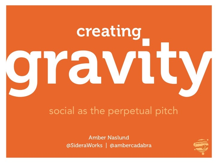creatinggravity social as the perpetual pitch           Amber Naslund    @SideraWorks | @ambercadabra