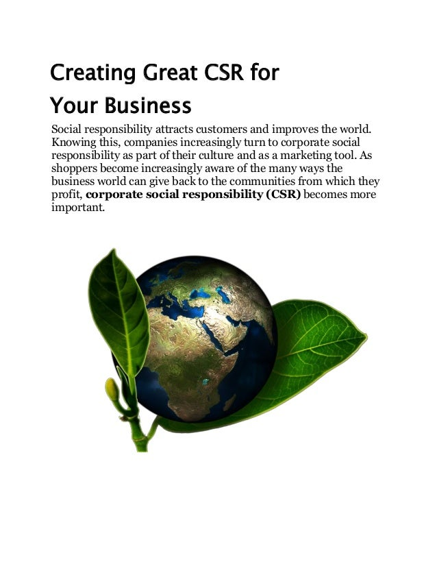 Creating Great CSR for Your Business Social responsibility attracts customers and improves the world. Knowing this, compan...