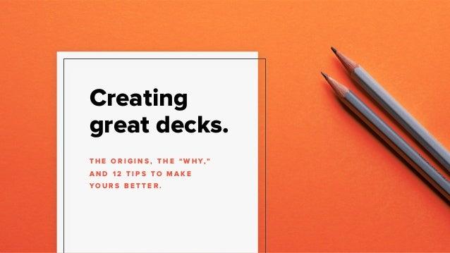 """Creating great decks. T H E O R I G I N S , T H E """" W H Y,""""  A N D 1 2 T I P S T O M A K E Y O U R S B E T T E R ."""