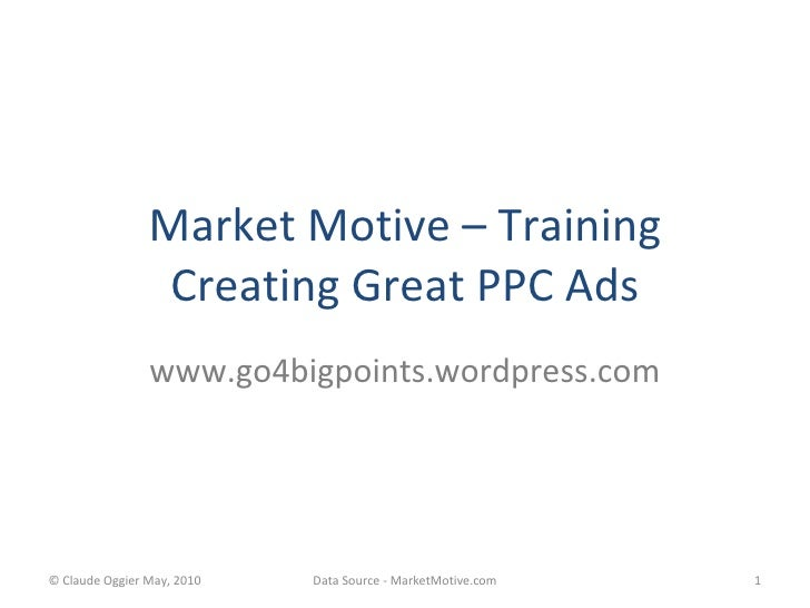 Market Motive – Training Creating Great PPC Ads www.go4bigpoints.wordpress.com © Claude Oggier May, 2010 Data Source - Mar...